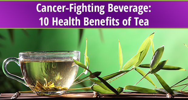 Cancer-Fighting Beverage: 10 Health Benefits of Tea