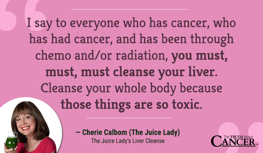 I say to everyone who has cancer, who has had cancer, and has been through chemo and/ or radiation: you must, must, must cleanse your liver. Cleanse your whole body because those things are so toxic.
