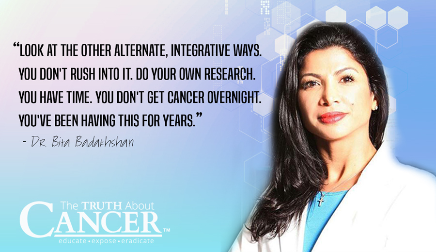 """Look at the other alternate, integrative ways. You don't rush into it. Do your own research. You have time. You don't get cancer overnight. You've been having this for years."" - Dr. Bita Badakhshan"