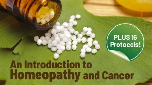 An Introduction to Homeopathy and Cancer (PLUS 16 Protocols!)
